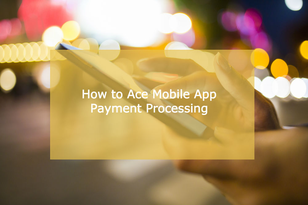 Top Considerations for Web and Mobile App Payment Processing