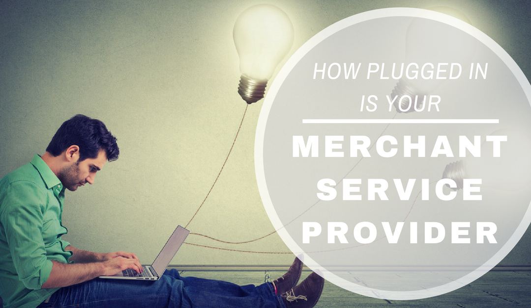 How Plugged In Is Your Merchant Service Provider