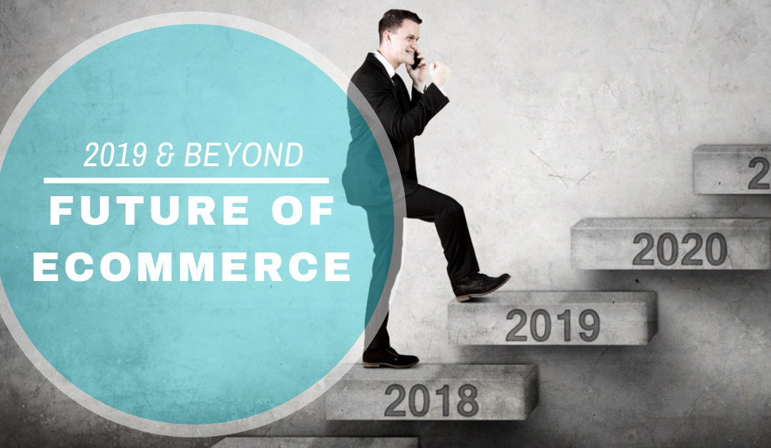 2019 and Beyond: The Future of Ecommerce